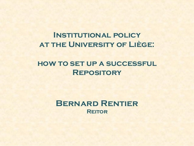 Institutional policy at the University of Liège: how to set up a successful Repository Bernard Rentier Reitor