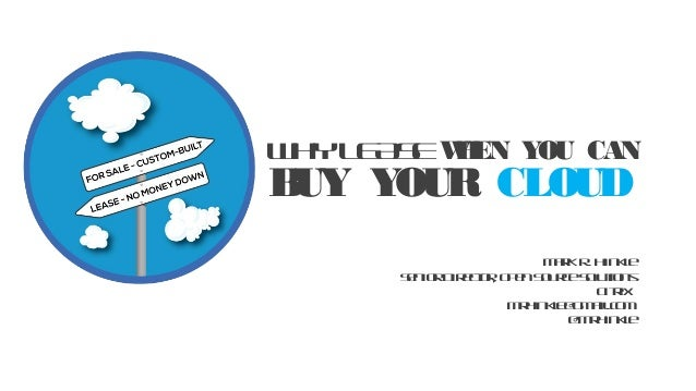 BUY YOUR CLOUD WHYLEASEWHEN YOU CAN MarkR. Hinkle SeniorDirector, OpenSourceSolutions Citrix mrhinkle@gmail.com @mrhinkle