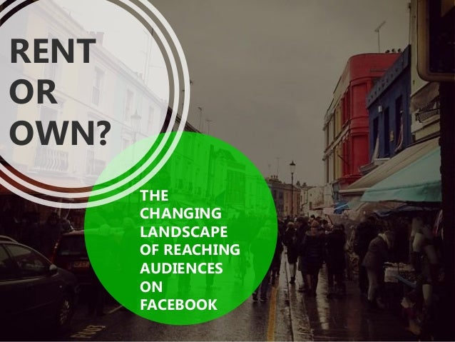 THE CHANGING LANDSCAPE OF REACHING AUDIENCES ON FACEBOOK RENT OR OWN?