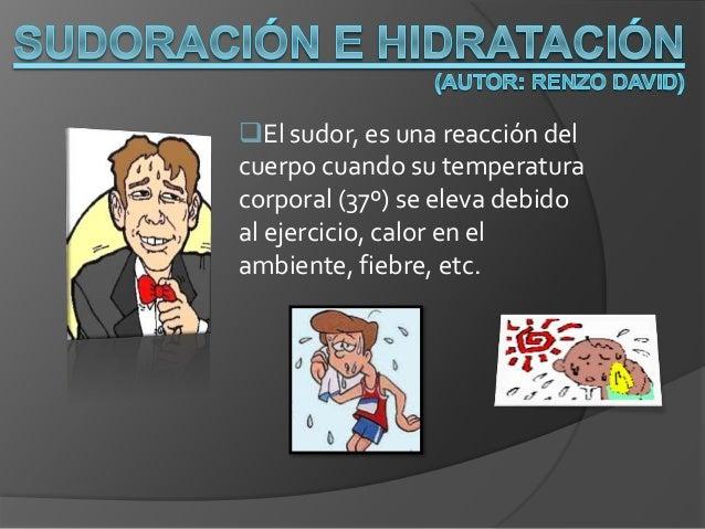 El sudor, es una reacción del cuerpo cuando su temperatura corporal (37º) se eleva debido al ejercicio, calor en el ambie...