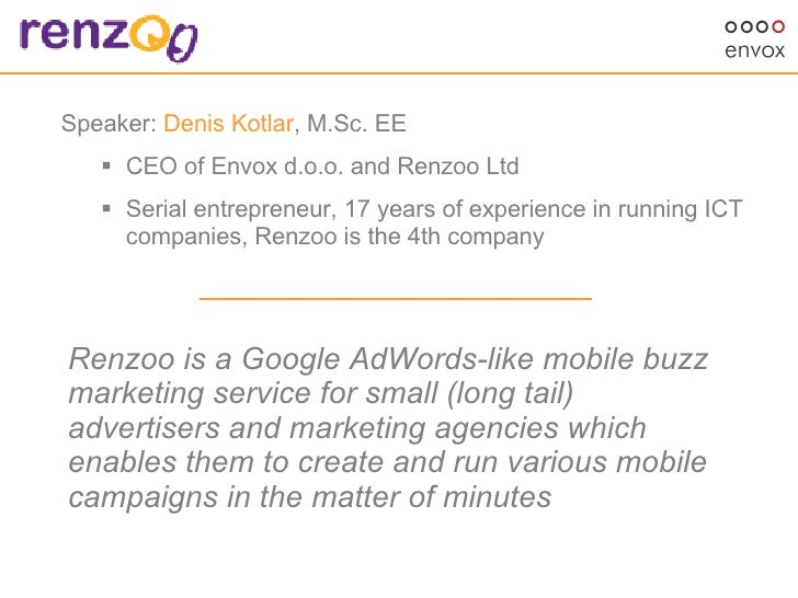 <ul><li>Speaker:  Denis Kotlar , M.Sc. EE  </li></ul><ul><ul><li>CEO of Envox d.o.o. and Renzoo Ltd </li></ul></ul><ul><ul...