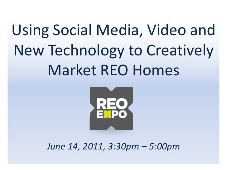 Using Social Media, Video andNew Technology to Creatively     Market REO Homes     June 14, 2011, 3:30pm – 5:00pm