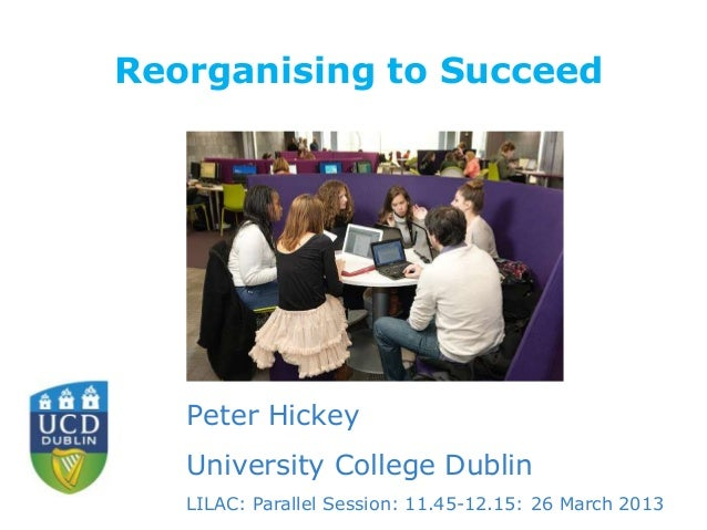 Reorganising to Succeed  Peter Hickey University College Dublin LILAC: Parallel Session: 11.45-12.15: 26 March 2013