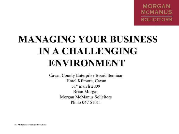 MANAGING YOUR BUSINESS IN A CHALLENGING ENVIRONMENT   Cavan County Enterprise Board Seminar Hotel Kilmore, Cavan 31 st  ma...