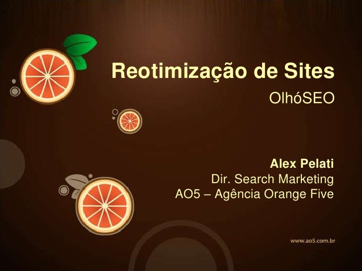Reotimização de Sites                    OlhóSEO                    Alex Pelati          Dir. Search Marketing     AO5 – A...