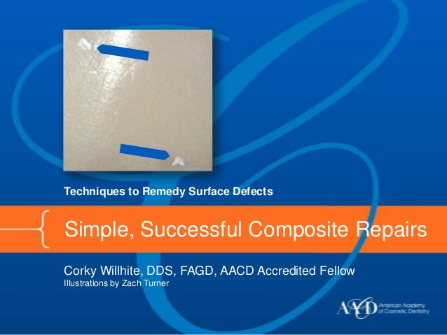 Techniques to Remedy Surface DefectsSimple, Successful Composite RepairsCorky Willhite, DDS, FAGD, AACD Accredited FellowI...