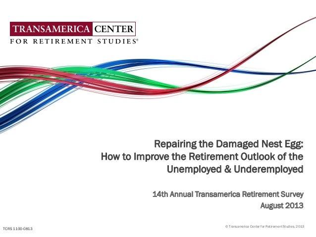 © Transamerica Center for Retirement Studies, 2013 Repairing the Damaged Nest Egg: How to Improve the Retirement Outlook o...