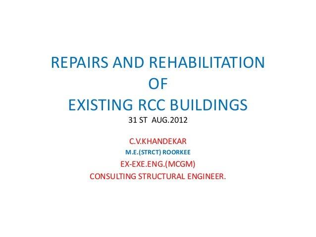 REPAIRS AND REHABILITATION OF EXISTING RCC BUILDINGS 31 ST AUG.2012 C.V.KHANDEKAR M.E.(STRCT) ROORKEE EX-EXE.ENG.(MCGM) CO...