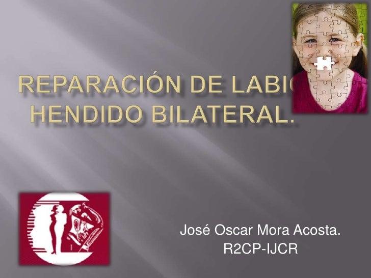 Reparación de Labio Hendido Bilateral.<br />José Oscar Mora Acosta.<br />R2CP-IJCR<br />
