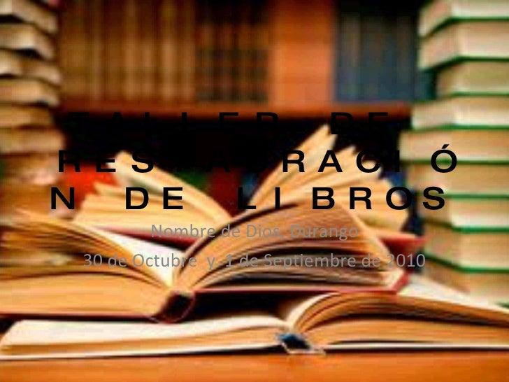 TALLER DE  RESTAURACIÓN DE LIBROS Nombre de Dios, Durango 30 de Octubre  y  1 de Septiembre de 2010