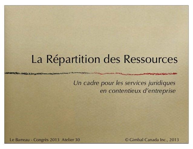 © Gimbal Canada Inc., 2013Le Barreau - Congrès 2013 Atelier 30 La Répartition des Ressources Un cadre pour les services ju...