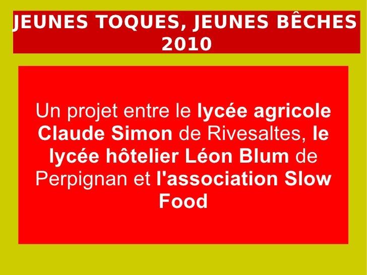JEUNES TOQUES, JEUNES BÊCHES 2010 Un projet entre le  lycée agricole Claude Simon  de Rivesaltes,  le lycée hôtelier Léon ...