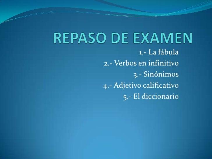 REPASO DE EXAMEN<br />1.- La fábula<br />2.- Verbos en infinitivo<br />3.- Sinónimos<br />4.- Adjetivo calificativo<br />5...