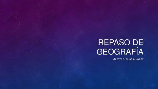 REPASO DE GEOGRAFÍA MAESTRO: ELÍAS ÁLVAREZ