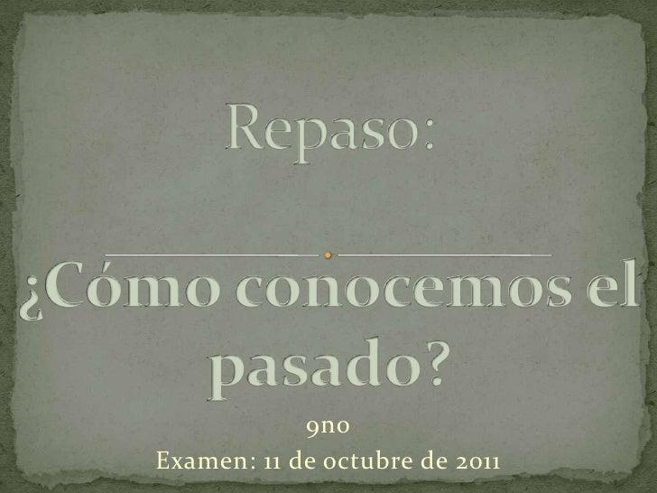 Repaso: ¿Cómo conocemos el pasado?<br />9no<br />Examen: 11 de octubre de 2011<br />
