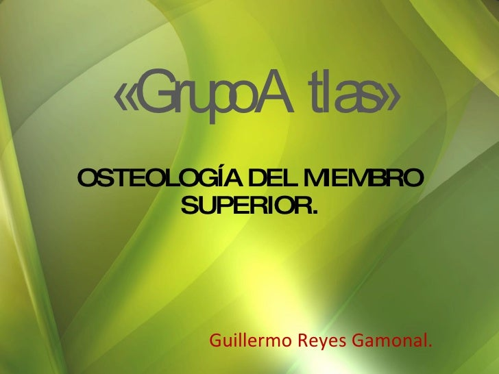 OSTEOLOGÍA DEL MIEMBRO SUPERIOR. Guillermo Reyes Gamonal. «Grupo Atlas»