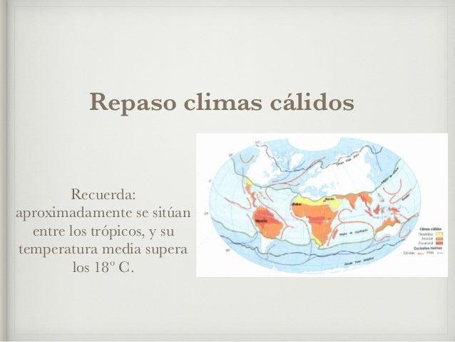 Repaso climas cálidos  Recuerda:  aproximadamente se sitúan  entre los trópicos, y su  temperatura media supera  los 18º C...