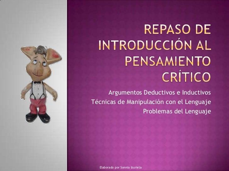 REPASO DE INTRODUCCIÓN AL PENSAMIENTO CRÍTICO<br />Argumentos Deductivos e Inductivos<br />Técnicas de Manipulación con el...