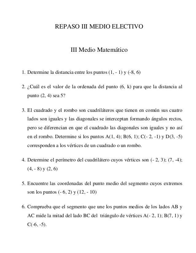 REPASO III MEDIO ELECTIVO III Medio Matemático 1. Determine la distancia entre los puntos (1, - 1) y (-8, 6) 2. ¿Cuál es e...