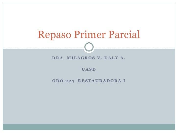 Repaso Primer Parcial  DRA. MILAGROS V. DALY A.             UASD  ODO 225   RESTAURADORA I