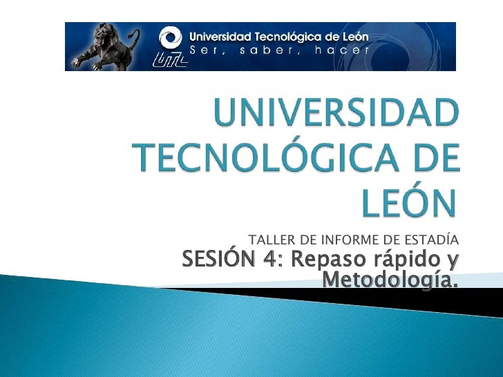 UNIVERSIDAD TECNOLÓGICA DE LEÓN<br />TALLER DE INFORME DE ESTADÍA<br />SESIÓN 4: Repaso rápido y Metodología.<br />