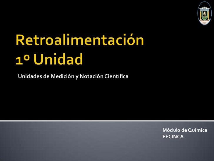 Retroalimentación1º Unidad<br />Unidades de Medición y Notación Científica<br />Módulo de Química <br />FECINCA<br />