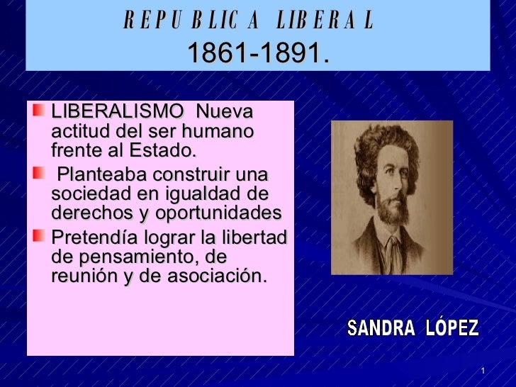 REPUBLICA LIBERAL   1861-1891. <ul><li>LIBERALISMO  Nueva actitud del ser humano frente al Estado. </li></ul><ul><li>Plant...