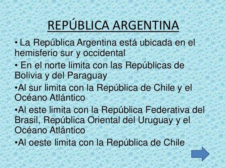 REPÚBLICA ARGENTINA• La República Argentina está ubicada en elhemisferio sur y occidental• En el norte limita con las Repú...