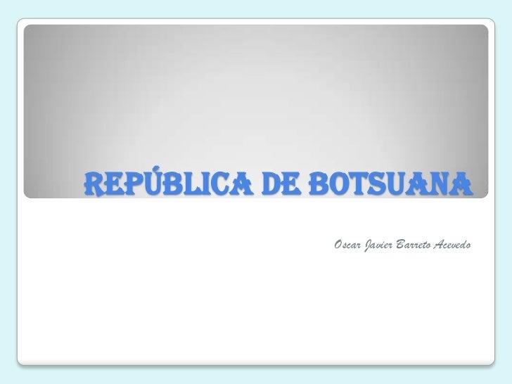 república de Botsuana             Oscar Javier Barreto Acevedo