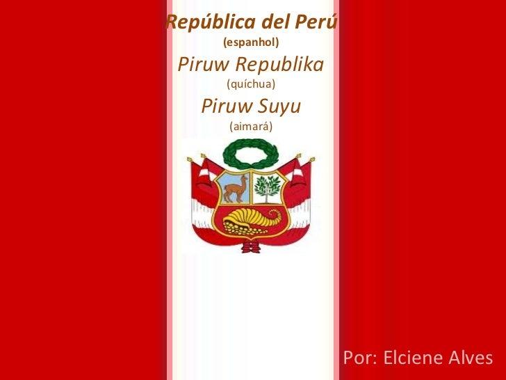 República del Perú (espanhol) Piruw Republika (quíchua) Piruw Suyu (aimará) Por: Elciene Alves
