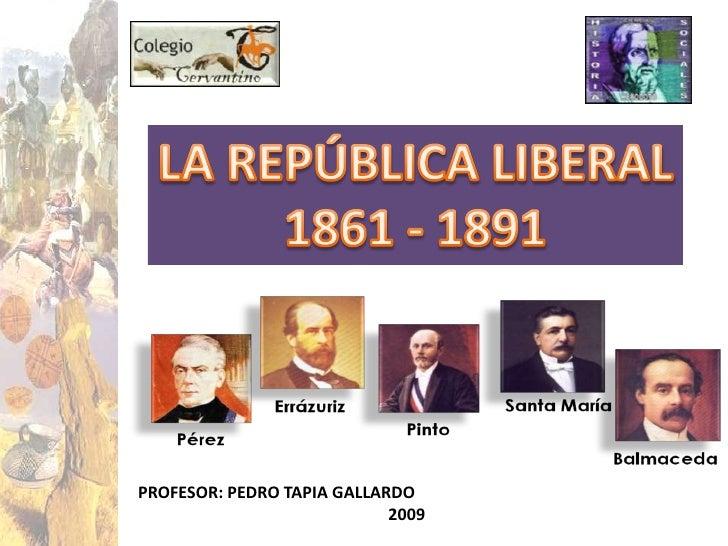 LA REPÚBLICA LIBERAL<br />1861 - 1891<br />PROFESOR: PEDRO TAPIA GALLARDO<br />                                           ...