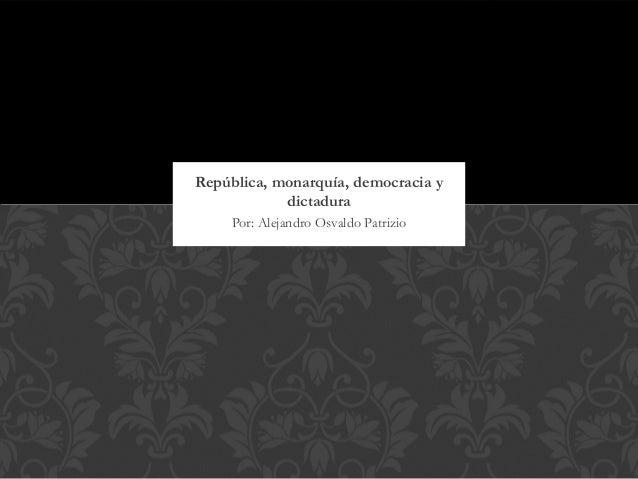 República, monarquía, democracia y            dictadura     Por: Alejandro Osvaldo Patrizio