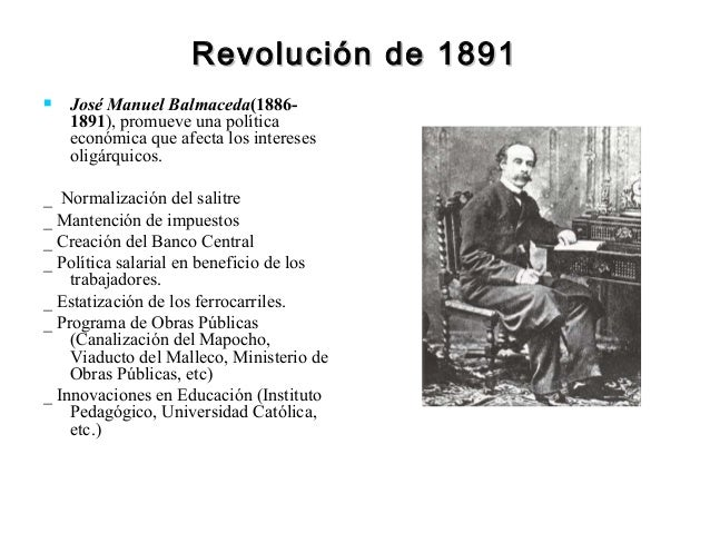 Revolución de 1891   José Manuel Balmaceda(1886-    1891), promueve una política    económica que afecta los intereses   ...