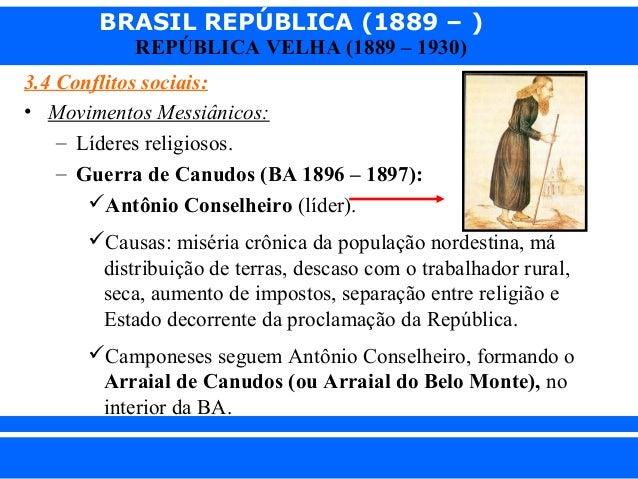 BRASIL REPÚBLICA (1889 – ) REPÚBLICA VELHA (1889 – 1930)  3.4 Conflitos sociais: • Movimentos Messiânicos: – Líderes relig...