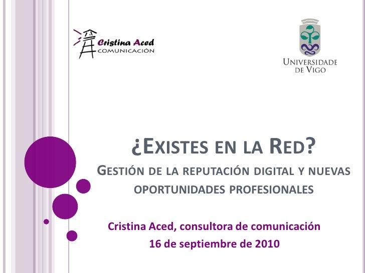 ¿EXISTES EN LA RED? GESTIÓN DE LA REPUTACIÓN DIGITAL Y NUEVAS      OPORTUNIDADES PROFESIONALES   Cristina Aced, consultora...
