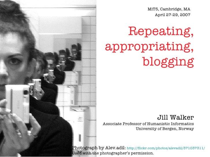 MiT5, Cambridge, MA April 27-29, 2007 Repeating, appropriating, blogging Jill Walker Associate Professor of Humanistic Inf...