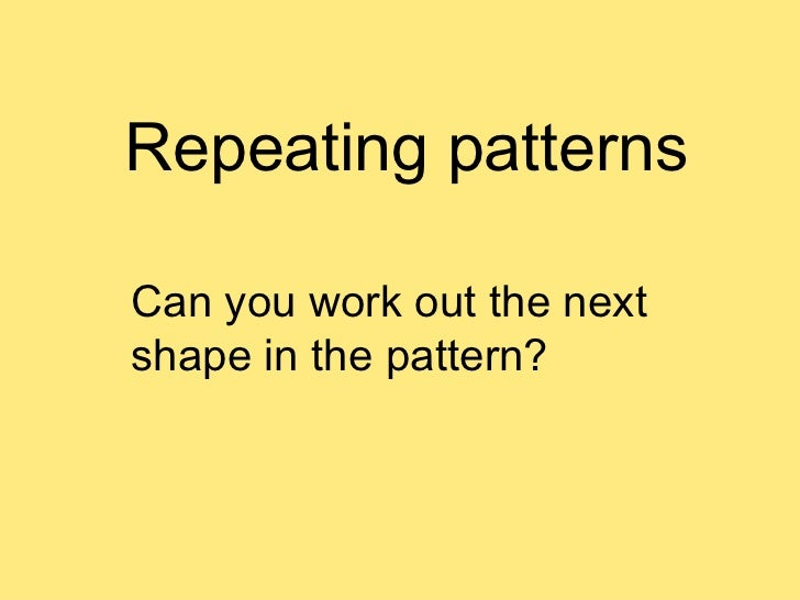 Repeating patterns Can you work out the next shape in the pattern?