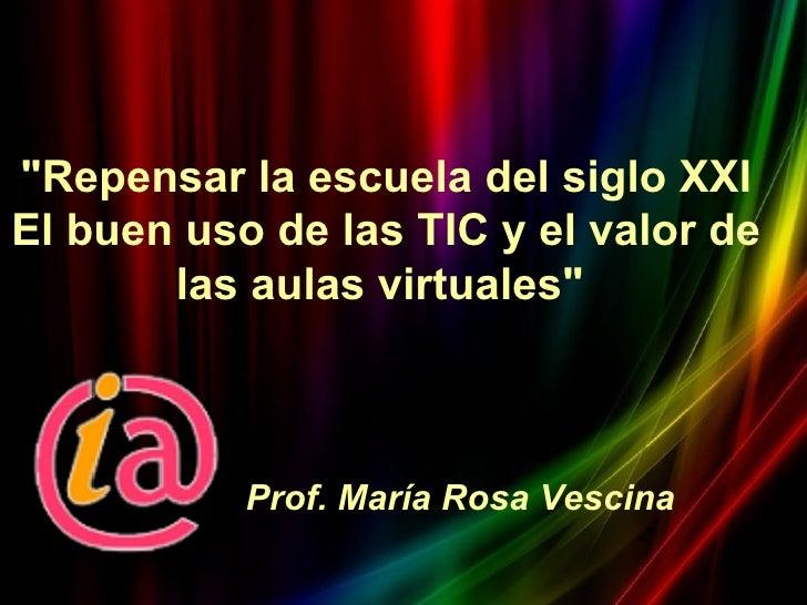 """""""Repensar la escuela del siglo XXIEl buen uso de las TIC y el valor de       las aulas virtuales""""           Prof. María Ro..."""