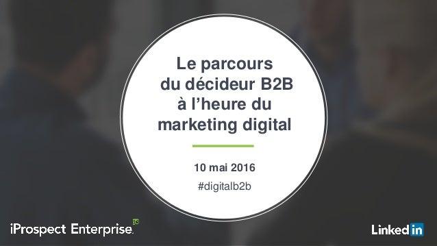 #digitalb2b Le parcours du décideur B2B à l'heure du marketing digital 10 mai 2016 #digitalb2b