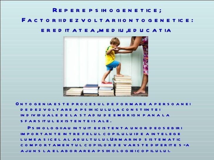 Repere psihogenetice;   Factorii dezvoltarii ontogenetice:   ereditatea,mediu,educati a O ntogenia este procesul de formar...