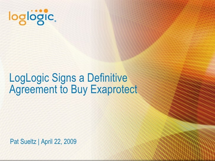 LogLogic Signs a Definitive Agreement to Buy Exaprotect Pat Sueltz | April 22, 2009