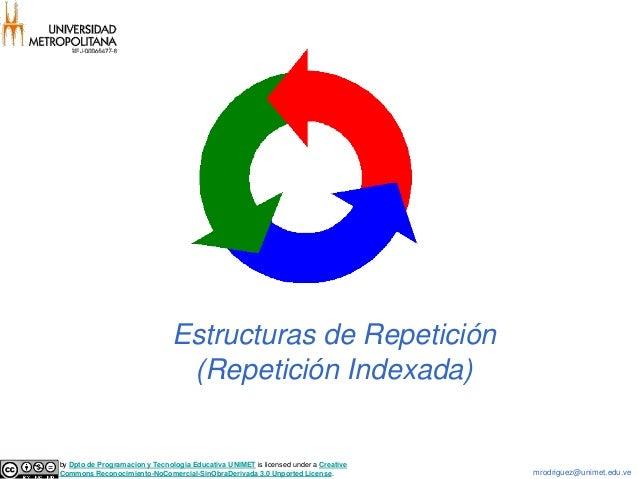 Estructuras de Repetición (Repetición Indexada)  by Dpto de Programacion y Tecnologia Educativa UNIMET is licensed under a...