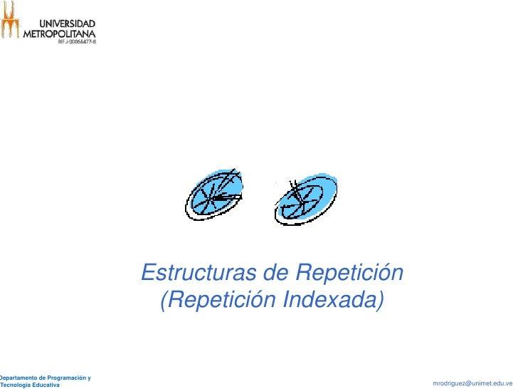 Estructuras de Repetición                                  (Repetición Indexada)Departamento de Programación yTecnología E...