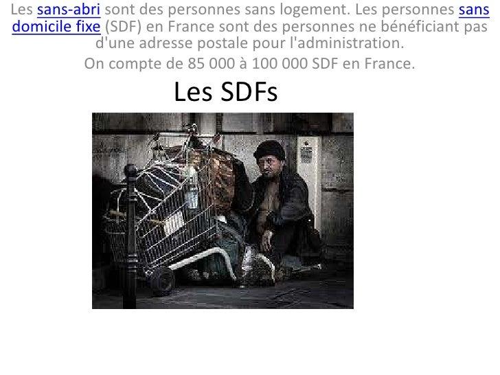 Les sans-abri sont des personnes sans logement. Les personnes sansdomicile fixe (SDF) en France sont des personnes ne béné...