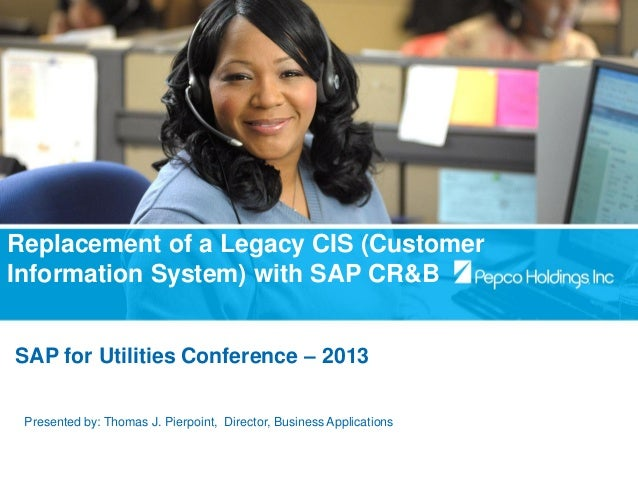 Replacement of a Legacy CIS (Customer Information System) with SAP CR&B SAP for Utilities Conference – 2013 Presented by: ...