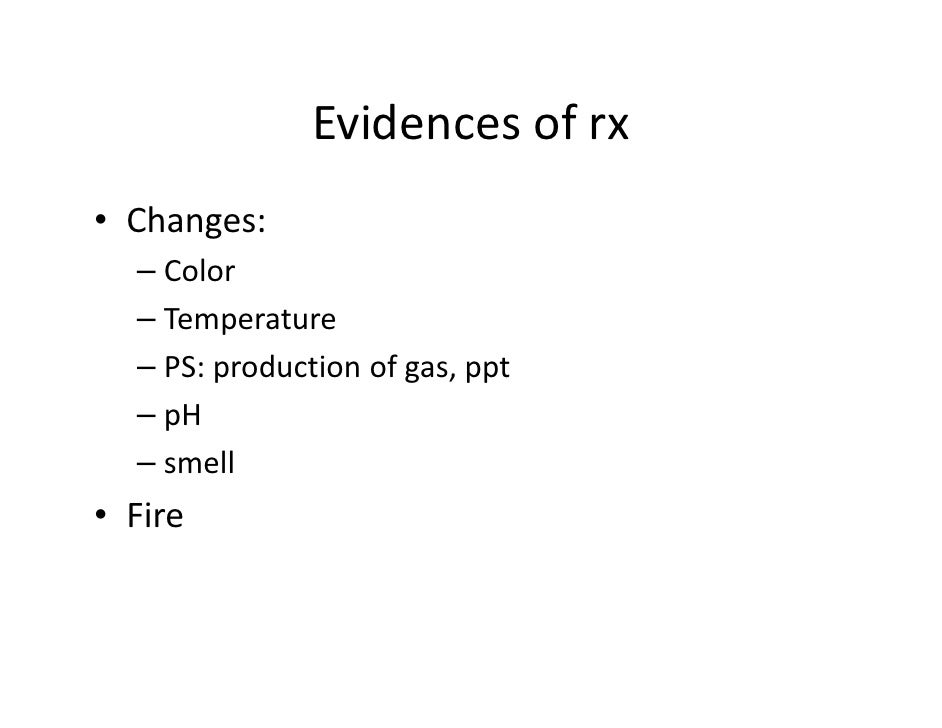 Evidences of rx• Changes:  – Color  – Temperature  – PS: production of gas, ppt  – pH  – smell• Fire