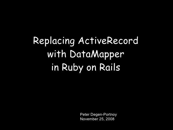 Replacing ActiveRecord    with DataMapper     in Ruby on Rails             Peter Degen-Portnoy          November 25, 2008