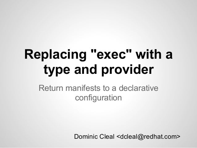 "Replacing ""exec"" with a  type and provider  Return manifests to a declarative           configuration           Dominic Cl..."