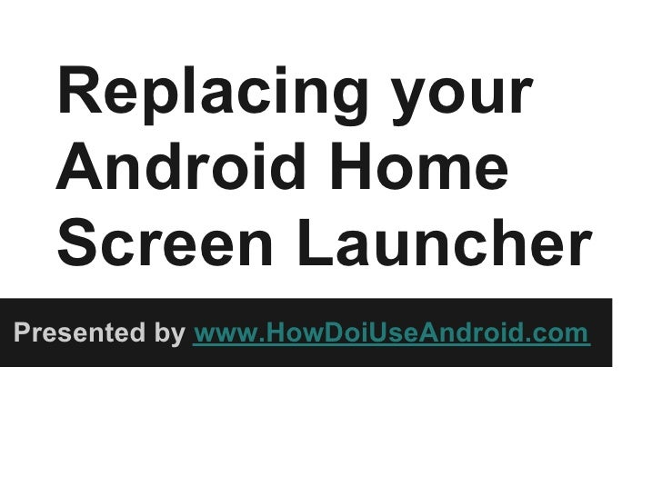 Replacing your  Android Home  Screen LauncherPresented by www.HowDoiUseAndroid.com