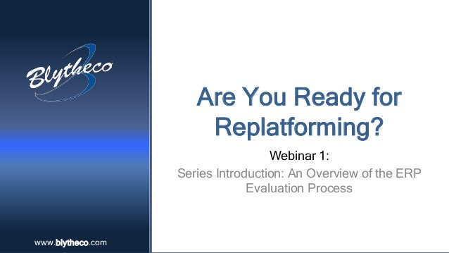 www.blytheco.comwww.blytheco.com Are You Ready for Replatforming? Webinar 1: Series Introduction: An Overview of the ERP E...